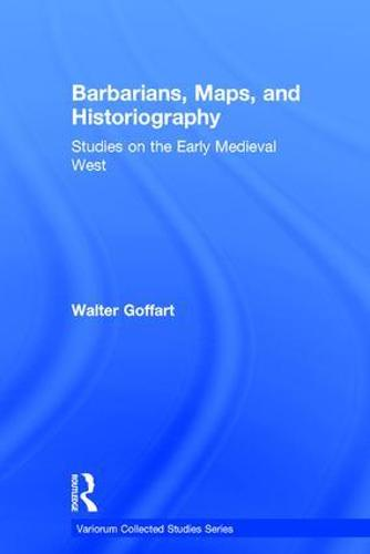 Barbarians, Maps, and Historiography: Studies on the Early Medieval West - Variorum Collected Studies (Hardback)