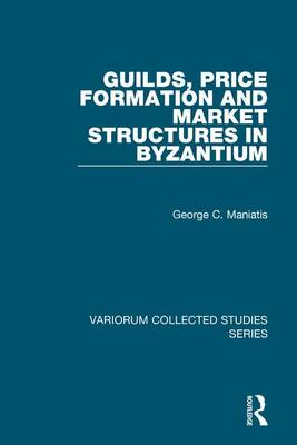 Guilds, Price Formation and Market Structures in Byzantium - Variorum Collected Studies (Hardback)