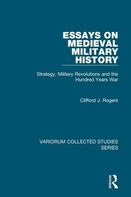 Essays on Medieval Military History: Strategy, Military Revolutions and the Hundred Years War - Variorum Collected Studies (Hardback)