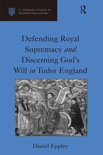 Defending Royal Supremacy and Discerning God's Will in Tudor England - St Andrews Studies in Reformation History (Hardback)