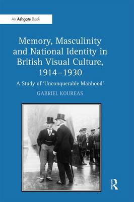 Memory, Masculinity and National Identity in British Visual Culture, 1914-1930: A Study of 'Unconquerable Manhood' (Hardback)