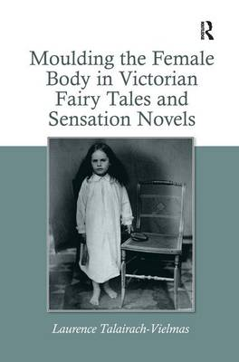 Moulding the Female Body in Victorian Fairy Tales and Sensation Novels (Hardback)