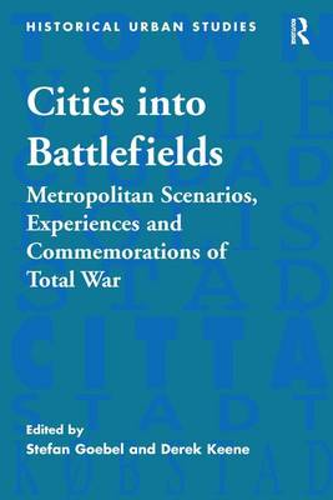 Cities into Battlefields: Metropolitan Scenarios, Experiences and Commemorations of Total War - Historical Urban Studies Series (Hardback)