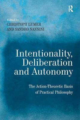 Intentionality, Deliberation and Autonomy: The Action-Theoretic Basis of Practical Philosophy (Hardback)