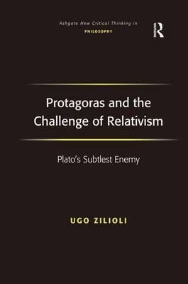 Protagoras and the Challenge of Relativism: Plato's Subtlest Enemy - Ashgate New Critical Thinking in Philosophy (Hardback)
