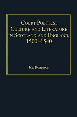 Court Politics, Culture and Literature in Scotland and England, 1500-1540 (Hardback)