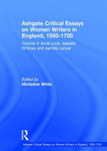 Ashgate Critical Essays on Women Writers in England, 1550-1700: Anne Lock, Isabella Whitney and Aemilia Lanyer Volume 3 - Ashgate Critical Essays on Women Writers in England, 1550-1700 (Hardback)