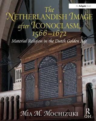 The Netherlandish Image after Iconoclasm, 1566-1672: Material Religion in the Dutch Golden Age (Hardback)