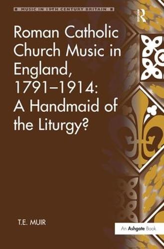 Roman Catholic Church Music in England, 1791-1914: A Handmaid of the Liturgy? - Music in Nineteenth-Century Britain (Hardback)