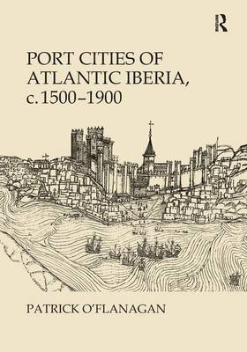 Port Cities of Atlantic Iberia, c. 1500-1900 (Hardback)
