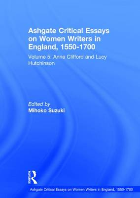 Ashgate Critical Essays on Women Writers in England, 1550-1700: Volume 5: Anne Clifford and Lucy Hutchinson - Ashgate Critical Essays on Women Writers in England, 1550-1700 (Hardback)