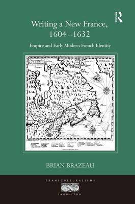 Writing a New France, 1604-1632: Empire and Early Modern French Identity - Transculturalisms, 1400-1700 (Hardback)