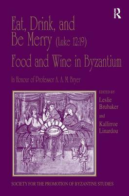 Eat, Drink, and be Merry (Luke 12:19) - Food and Wine in Byzantium: Papers of the 37th Annual Spring Symposium of Byzantine Studies, in Honour of Professor A.A.M. Bryer - Publications of the Society for the Promotion of Byzantine Studies v. 13 (Hardback)