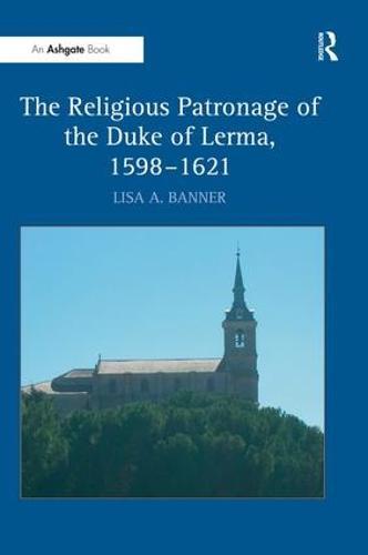 The Religious Patronage of the Duke of Lerma, 1598-1621 (Hardback)