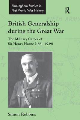 British Generalship during the Great War: The Military Career of Sir Henry Horne (1861-1929) - Routledge Studies in First World War History (Hardback)