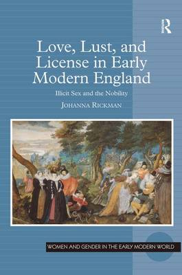 Love, Lust, and License in Early Modern England: Illicit Sex and the Nobility - Women and Gender in the Early Modern World (Hardback)