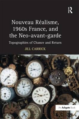 Nouveau Realisme, 1960s France, and the Neo - Avantgarde: Topographies of Chance and Return (Hardback)
