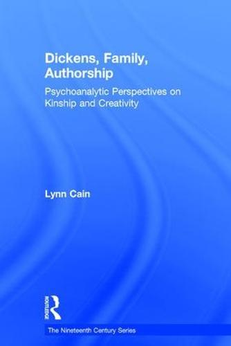 Dickens, Family, Authorship: Psychoanalytic Perspectives on Kinship and Creativity - The Nineteenth Century Series (Hardback)