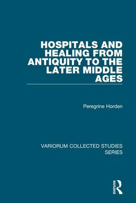 Hospitals and Healing from Antiquity to the Later Middle Ages - Variorum Collected Studies (Hardback)