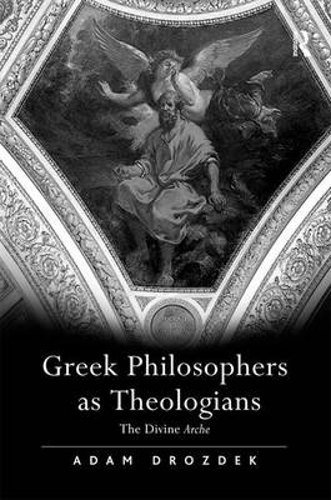 Greek Philosophers as Theologians: The Divine Arche (Hardback)