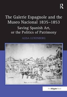 The Galerie Espagnole and the Museo Nacional 1835-1853: Saving Spanish Art, or the Politics of Patrimony (Hardback)