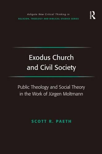 Exodus Church and Civil Society: Public Theology and Social Theory in the Work of Jurgen Moltmann - Routledge New Critical Thinking in Religion, Theology and Biblical Studies (Hardback)