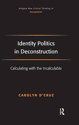Identity Politics in Deconstruction: Calculating with the Incalculable - Ashgate New Critical Thinking in Philosophy (Hardback)