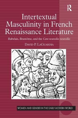 Intertextual Masculinity in French Renaissance Literature: Rabelais, Brantome, and the Cent nouvelles nouvelles - Women and Gender in the Early Modern World (Hardback)