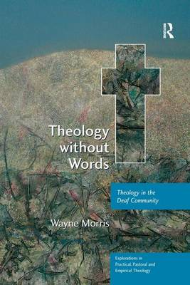 Theology without Words: Theology in the Deaf Community - Explorations in Practical, Pastoral and Empirical Theology (Paperback)