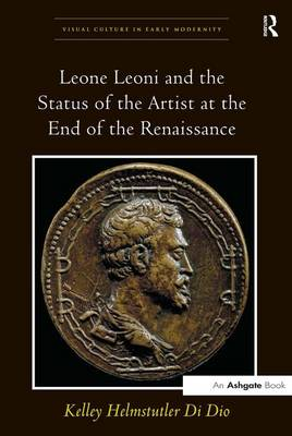 Leone Leoni and the Status of the Artist at the End of the Renaissance - Visual Culture in Early Modernity (Hardback)