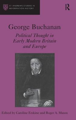 George Buchanan: Political Thought in Early Modern Britain and Europe (Hardback)