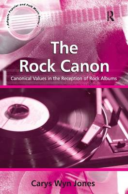 The Rock Canon: Canonical Values in the Reception of Rock Albums - Ashgate Popular and Folk Music Series (Hardback)