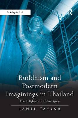 Buddhism and Postmodern Imaginings in Thailand: The Religiosity of Urban Space (Hardback)