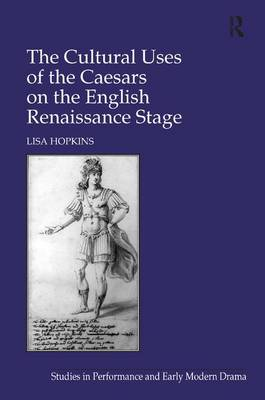 The Cultural Uses of the Caesars on the English Renaissance Stage - Studies in Performance and Early Modern Drama (Hardback)