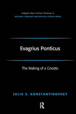 Evagrius Ponticus: The Making of a Gnostic - Routledge New Critical Thinking in Religion, Theology and Biblical Studies (Hardback)