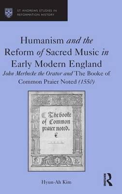 Humanism and the Reform of Sacred Music in Early Modern England: John Merbecke the Orator and The Booke of Common Praier Noted (1550) - St Andrews Studies in Reformation History (Hardback)