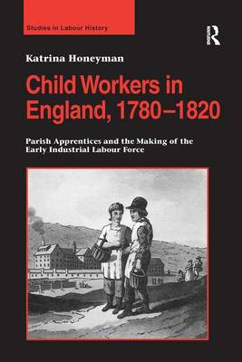 Child Workers in England, 1780-1820: Parish Apprentices and the Making of the Early Industrial Labour Force (Hardback)