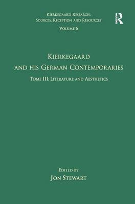 Volume 6, Tome III: Kierkegaard and His German Contemporaries - Literature and Aesthetics - Kierkegaard Research: Sources, Reception and Resources (Hardback)