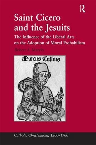 Saint Cicero and the Jesuits: The Influence of the Liberal Arts on the Adoption of Moral Probabilism - Catholic Christendom, 1300-1700 (Hardback)