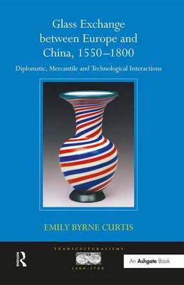 Glass Exchange between Europe and China, 1550-1800: Diplomatic, Mercantile and Technological Interactions - Transculturalisms, 1400-1700 (Hardback)