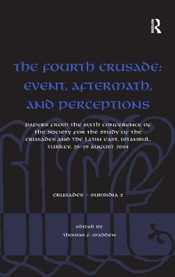 The Fourth Crusade: Event, Aftermath, and Perceptions: Papers from the Sixth Conference of the Society for the Study of the Crusades and the Latin East Istanbul, Turkey, 25-29 August 2004 - Crusades - Subsidia v. 2 (Hardback)