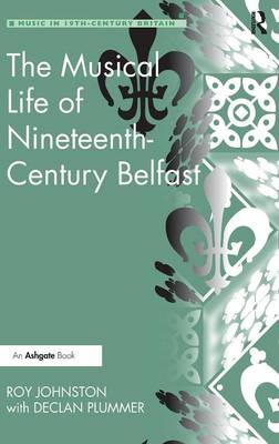 The Musical Life of Nineteenth-Century Belfast - Music in Nineteenth-Century Britain (Hardback)