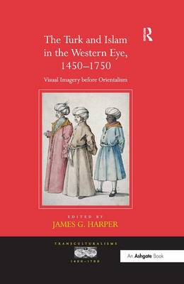 The Turk and Islam in the Western Eye, 1450-1750: Visual Imagery Before Orientalism - Transculturalisms, 1400 -1700 (Hardback)