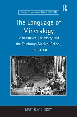 The Language of Mineralogy: John Walker, Chemistry and the Edinburgh Medical School, 1750-1800 - Science, Technology and Culture, 1700-1945 (Hardback)