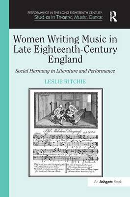 Women Writing Music in Late Eighteenth-Century England: Social Harmony in Literature and Performance - Performance in the Long Eighteenth Century: Studies in Theatre, Music, Dance (Hardback)