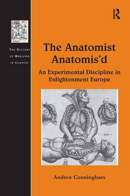 The Anatomist Anatomis'd: An Experimental Discipline in Enlightenment Europe - The History of Medicine in Context (Hardback)