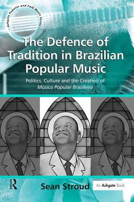 The Defence of Tradition in Brazilian Popular Music: Politics, Culture and the Creation of Musica Popular Brasileira - Ashgate Popular and Folk Music Series (Hardback)