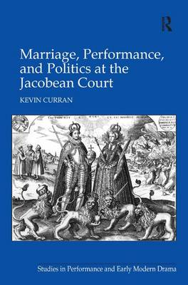 Marriage, Performance, and Politics at the Jacobean Court (Hardback)