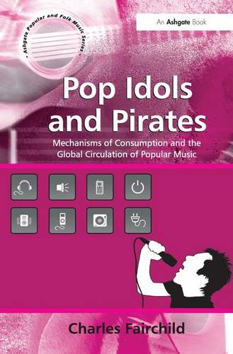 Pop Idols and Pirates: Mechanisms of Consumption and the Global Circulation of Popular Music - Ashgate Popular and Folk Music Series (Hardback)