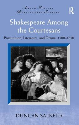Shakespeare Among the Courtesans: Prostitution, Literature, and Drama, 1500-1650 - Anglo-Italian Renaissance Studies (Hardback)